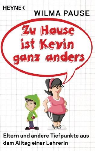 Zu Hause ist Kevin ganz anders: Eltern und andere Tiefpunkte aus dem Alltag einer Lehrerin -