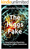 The Higgs Fake - How Particle Physicists Fooled the Nobel Committee (English Edition)