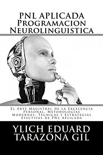 PNL APLICADA o Programación Neurolingüística: El Arte Magistral de la Excelencia Personal, Metodologías Modernas, Técnicas y Estrategias Efectivas de PNL ... Seducción e Hipnosis - Volumen 1 de 3)