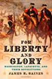 For Liberty and Glory: Washington, Lafayette and Their Revolutions