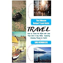 Travel: The Ultimate Budget Travel Guide on How to Travel the World With Less Than $30 a Day While Exploring Amazing Places on Earth! (Becoming a ... Travel Smarter and Longer 365 Days a Year)