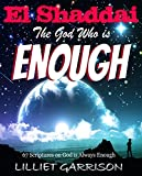 EL SHADDAI: The God Who is Enough: 67 Scriptures on God is Always Enough