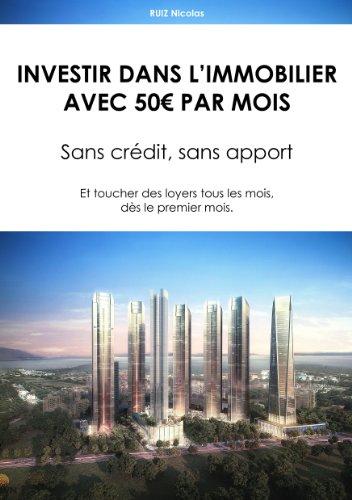 Investir dans l'Immobilier avec 50€ par mois.: Sans crédit, sans apport - Et toucher des loyers tous les mois, dès le premier mois. par Nicolas Ruiz