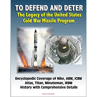 To Defend and Deter: The Legacy of the United States Cold War Missile Program - Encyclopedic Coverage of Nike, ABM, ICBM, Atlas, Titan, Minuteman, IRBM History with Comprehensive Details