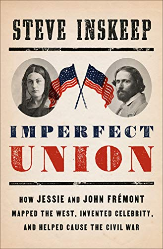 Imperfect Union: How Jessie and John Frémont Mapped the West, Invented Celebrity, and Helped Cause the Civil War (English Edition)