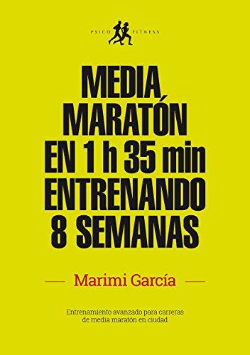 Media maratón en 1 h 35 min entrenando 8 semanas: Entrenamiento avanzado para carreras de media maratón en ciudad (Ediciones Psicofitness) por Marimi García