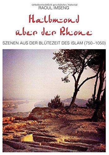 Halbmond über der Rhone: Szenen aus der Blütezeit des Islam (750-1050)