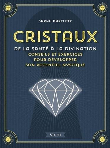 Cristaux, de la santé à la divination : Conseils et exercices pour développer son potentiel mystique