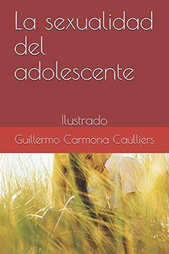 La sexualidad del adolescente: Ilustrado (Educación sexual para todos) por Guillermo Carmona Caulliers