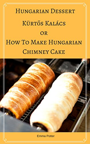 Hungarian Dessert :Kürtős Kalács Or How To Make Hungarian Chimney Cake, Secrets and recipes for the perfect chimney cakes (Traditional Dessert, Transylvanian Wedding Dessert) (English Edition)