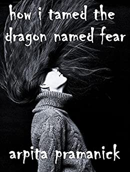 How I Tamed the Dragon Named Fear by [Pramanick, Arpita]