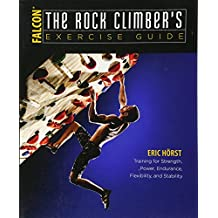 The Rock Climber\'s Exercise Guide: Training for Strength, Power, Endurance, Flexibility, and Stability (How To Climb Series)