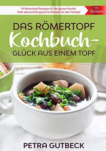Das Römertopf Kochbuch - Glück aus einem Topf: 111 Römertopf Rezepte für die ganze Familie. Viele abwechslungsreiche Rezepte für den Tontopf