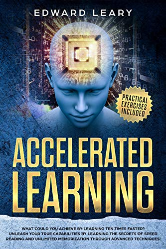 Accelerated  Learning: What Could You Achieve By Learning Ten Times Faster?Unleash your true capabilities by learning the secrets of speed reading and ... through advanced technique (English Edition)