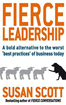 Fierce Leadership: A bold alternative to the worst 'best practices' of business today by [Scott, Susan]