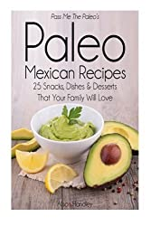 Pass Me The Paleo's Paleo Mexican Recipes: 25 Snacks, Dishes and Desserts That Your Family Will Love by Alison Handley (2014-09-04)