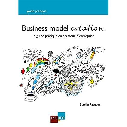 Business Model Creation: Un guide pratique incontournable pour les créateurs d'entreprise (Hors collection)