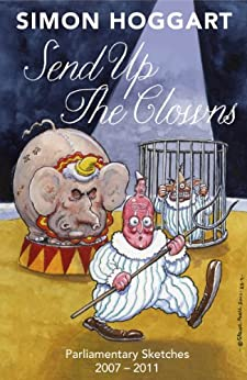 Send up the Clowns: Parliamentary Sketches: 2007 – 2011 by [Hoggart, Simon]