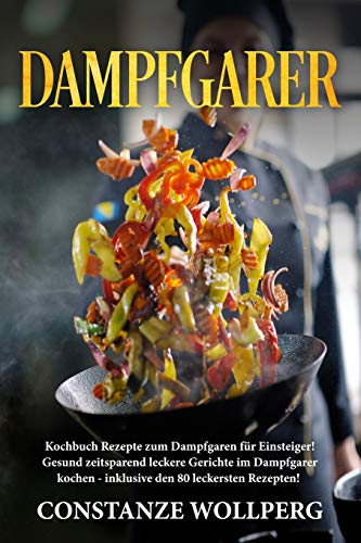 Dampfgarer:: Kochbuch Rezepte zum Dampfgaren für Einsteiger! Gesund zeitsparend leckere Gerichte im Dampfgarer kochen - inklusive den 80 leckersten Rezepten!