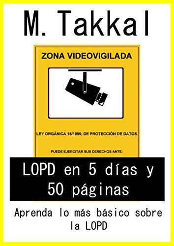 LOPD en 5 días y 50 páginas: Aprenda lo más básico sobre la LOPD por Mounsif Takkal