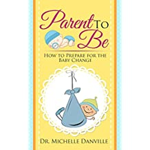 Parenting: The Parent to Be: How to Prepare for the Baby Change (English Edition)