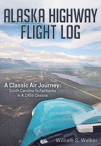 Alaska Highway Flight Log: A Classic Air Journey: South Carolina to Fairbanks in a 1956 Cessna (English Edition)