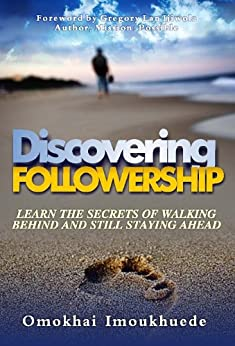 Discovering Followership : Learn The Secrets of Walking Behind and Still Staying Ahead (English Edition) von [Imoukhuede, Omokhai]