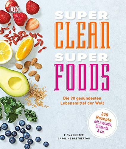 Super Clean Super Foods: Die 90 gesündesten Lebensmittel der Welt