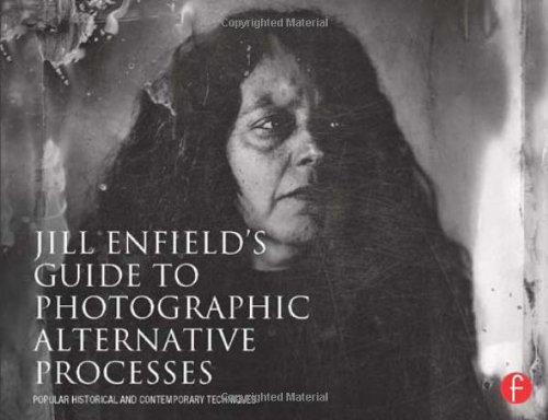 Jill Enfield's Guide to Photographic Alternative Processes: Popular Historical and Contemporary Techniques (Alternative Process Photography)