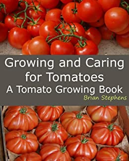 Growing and Caring for Tomatoes: An Essential Tomato Growing Book by [Stephens, Brian]