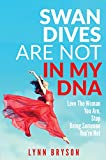Swan Dives Are Not In My DNA: Love The Woman You Are, Stop Being Someone You're Not