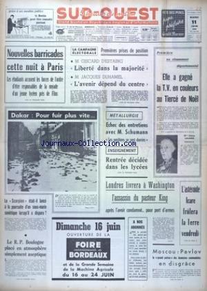 SUD OUEST [No 7399] du 11/06/1968 - NOUVELLES BARRICADES CETTE NUIT A PARIS - LA CAMPAGNE ELECTORALE - 1ERES PRISES DE POSITION - GISCARD D'ESTAING ET JACQUES DUHAMEL - METALLURGIE - ECHEC DES ENTRETIENS AVEC SCHUMANN - LONDRES LIVRERA A WASHINGTON L'ASSASSIN DU PASTEUR KING - L'ASTEROIDE ICARE FROLERA LA TERRE VENDREDI - MOSCOU - PAVLOV EN DISGRACE - MANIFESTATION A DAKAR
