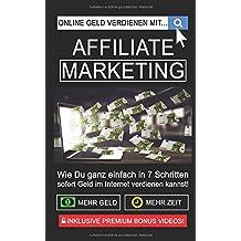Online Geld verdienen mit Affiliate Marketing!: Wie Du ganz einfach in 7 Schritten sofort Geld im Internet verdienen kannst - Dein Affiliate Marketing für Einsteiger Praxis-Handbuch!