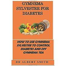 GYMNEMA SYLVESTRE FOR DIABETES: HOW TO USE GYMNEMA SYLVESTRE TO CONTROL DIABETES AND DIY GYMNEMA TEA