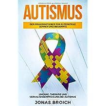 Autismus: Der Praxisratgeber für Elternteile, Lehrer und Bekannte. Umgang, Therapie und Verhaltensempfehlung bei Autismus.