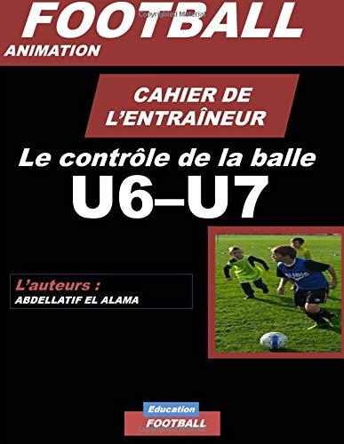 CAHIER DE L'ENTRAINEUR DE FOOTBALL / Le controle de la balle: Football- Entraînement-Sport-Soccer- Entraînement football U6-U7 - Coaching- Livre de football par El alama Abdellatif