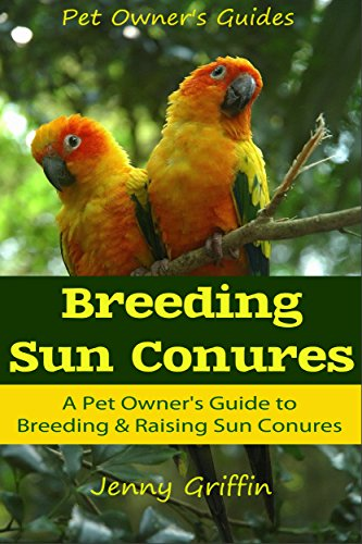 Breeding Sun Conures: A Pet Owner's Guide to Breeding & Raising Sun Conures (Pet Owner's Guides Book 1) (English Edition) (Sun Conure Parrot)