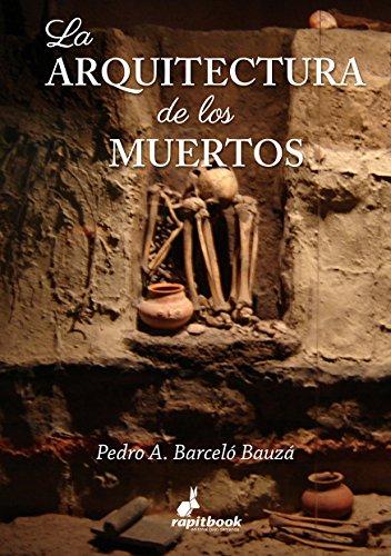 La arquitectura de los muertos: Análisis comparativo de los sistemas históricos de enterramiento en las principales culturas de la humanidad por Pedro Antonio Barceló Bauzá