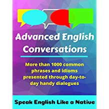 Advanced English Conversations: Speak English Like a Native: More than 1000 common phrases and idioms presented through day-to-day handy dialogues (English Mastery Book 1)