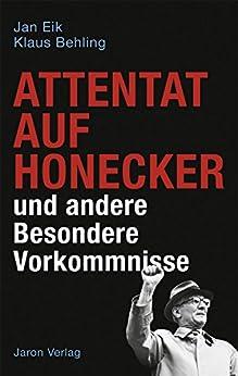 Attentat auf Honecker und andere Besondere Vorkommnisse (German Edition) by [Eik, Jan, Behling, Klaus]