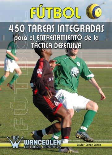 Fútbol: 450 Tareas Integradas Para El Entrenamiento De La Táctica Defensiva por Javier López López