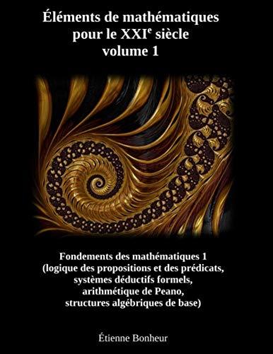 Éléments de mathématiques pour le XXIe siècle, volume 1: Fondements des mathématiques 1 (logique des propositions et des prédicats, systèmes déductifs ... de Peano, structures algébriques de base)