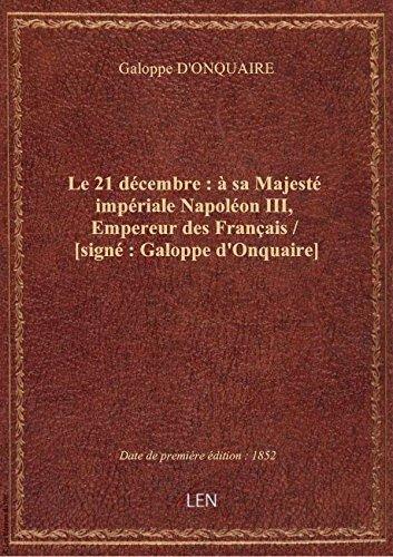 Le 21 décembre : à sa Majesté impériale Napoléon III, Empereur des Français / [signé : Galoppe d'Onq