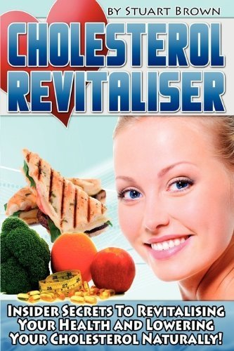 Cholesterol Revitaliser: Insider Secrets to Revitalising Your Health and Lowering Your Cholesterol Naturally! by Stuart Brown (2010-02-15)
