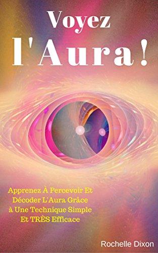 Voyez L'Aura !: Apprenez À Percevoir Et Décoder L'Aura Grâce à Une Technique Simple Et TRÈS Efficace (Droit Au But ! t. 4)