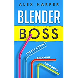 Blender Boss: The Ass-Kicking Smoothie Handbook for Weight Loss, Muscle Building, Healthy Living, and More (English Edition)