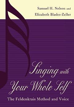 Singing with Your Whole Self: The Feldenkrais Method and Voice par [Nelson, Samuel H., Blades-Zeller, Elizabeth]