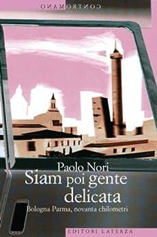 Siam poi gente delicata: Bologna Parma, novanta chilometri (Contromano) di [Nori, Paolo]