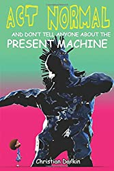 Act Normal And Don't Tell Anyone About The Present Machine: Volume 8 (Young Readers Chapter Books)