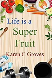 Life is a Super Fruit - How to Use Nutrient Dense Organic Superfruit For Your Libido and Energy, Stronger Bones, Lower Cholesterol and More (Superfoods Series Book 1) (English Edition)